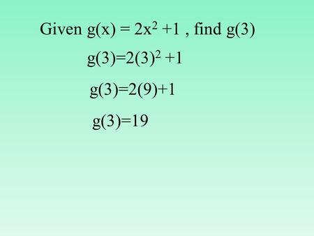 Given g(x) = 2x 2 +1, find g(3) g(3)=2(3) 2 +1 g(3)=2(9)+1 g(3)=19.