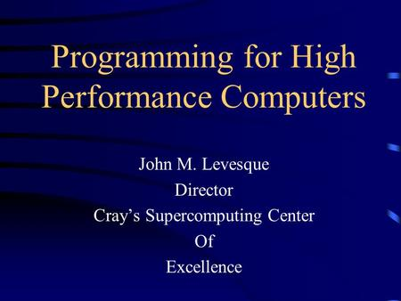 Programming for High Performance Computers John M. Levesque Director Cray's Supercomputing Center Of Excellence.