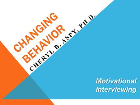 CHANGING BEHAVIOR CHERYL B. ASPY, PH.D. Motivational Interviewing.