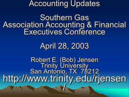 Accounting Updates Southern Gas Association Accounting & Financial Executives Conference April 28, 2003 Robert E. (Bob) Jensen Trinity University San Antonio,