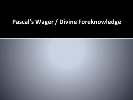 Pascal's Wager / Divine Foreknowledge. Pascal's Wager ❏ Blaise Pascal ❏ Pascal's Wager is an argument that belief in the existence of God is in a rational.