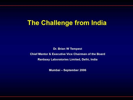 The Challenge from India Dr. Brian W Tempest Chief Mentor & Executive Vice Chairman of the Board Ranbaxy Laboratories Limited, Delhi, India Mumbai – September.