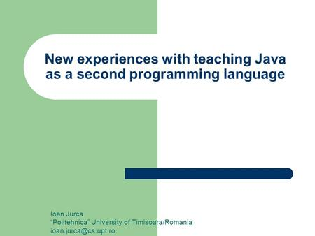 "New experiences with teaching Java as a second programming language Ioan Jurca ""Politehnica"" University of Timisoara/Romania"