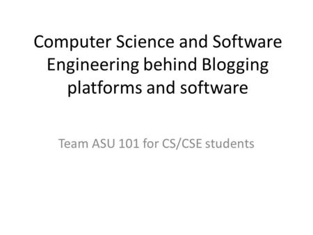 Computer Science and Software Engineering behind Blogging platforms and software Team ASU 101 for CS/CSE students.