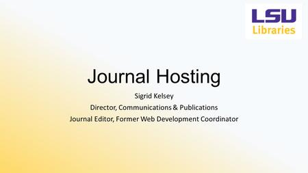 Journal Hosting Sigrid Kelsey Director, Communications & Publications Journal Editor, Former Web Development Coordinator.