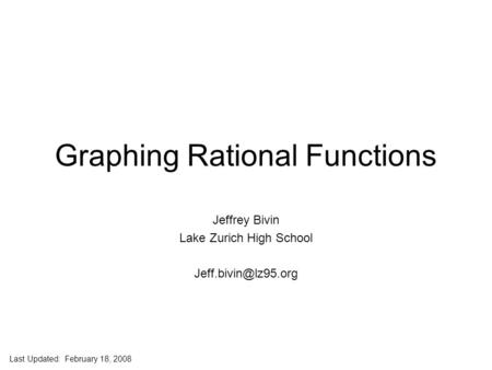 Jeff Bivin -- LZHS Graphing Rational Functions Jeffrey Bivin Lake Zurich High School Last Updated: February 18, 2008.