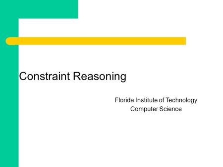 Constraint Reasoning Florida Institute of Technology Computer Science.