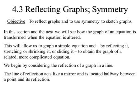 4.3 Reflecting Graphs; Symmetry In this section and the next we will see how the graph of an equation is transformed when the equation is altered. This.