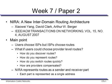 Information-Centric Networks07b-1 Week 7 / Paper 2 NIRA: A New Inter-Domain Routing Architecture –Xiaowei Yang, David Clark, Arthur W. Berger –IEEE/ACM.
