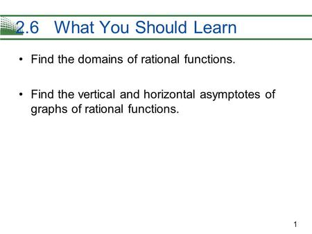 1 Find the domains of rational functions. Find the vertical and horizontal asymptotes of graphs of rational functions. 2.6 What You Should Learn.