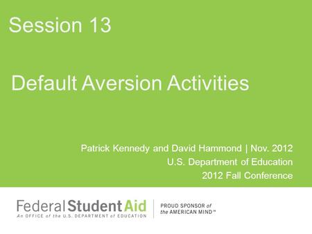 Patrick Kennedy and David Hammond | Nov. 2012 U.S. Department of Education 2012 Fall Conference Default Aversion Activities Session 13.