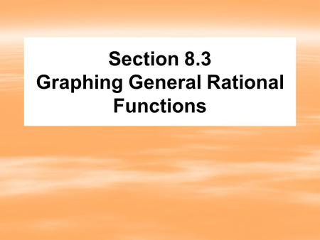 Section 8.3 Graphing General Rational Functions. Steps to graphing rational functions 1. 1.Find the y-intercept. 2. 2.Find the x-intercepts. 3. 3.Find.