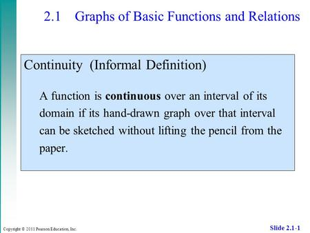 Copyright © 2011 Pearson Education, Inc. Slide 2.1-1 2.1 Graphs of Basic Functions and Relations Continuity (Informal Definition) A function is continuous.