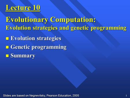 Slides are based on Negnevitsky, Pearson Education, 2005 1 Lecture 10 Evolutionary Computation: Evolution strategies and genetic programming n Evolution.