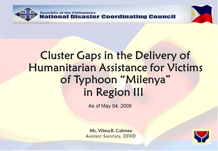 "Cluster Gaps in the Delivery of Humanitarian Assistance for Victims of Typhoon ""Milenya"" in Region III Ms. Vilma B. Cabrera Assistant Secretary, DSWD As."