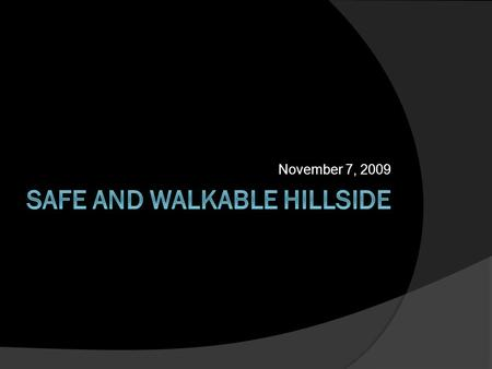 "November 7, 2009. Overview  Introduce Leading Partners  About Safe and Walkable Hillside  What makes a neighborhood safe and ""walkable?"" Problems Solutions."