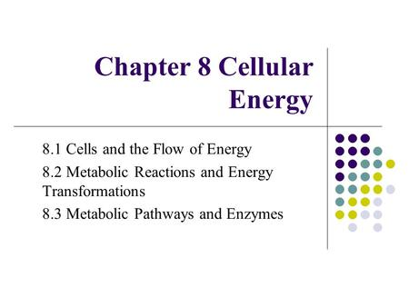 Chapter 8 Cellular Energy 8.1 Cells and the Flow of Energy 8.2 Metabolic Reactions and Energy Transformations 8.3 Metabolic Pathways and Enzymes.