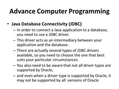 Advance Computer Programming Java Database Connectivity (JDBC) – In order to connect a Java application to a database, you need to use a JDBC driver. –