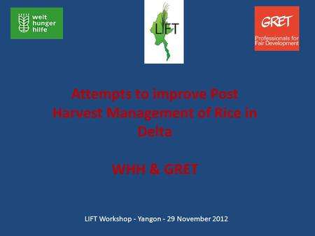 Attempts to improve Post Harvest Management of Rice in Delta WHH & GRET LIFT Workshop - Yangon - 29 November 2012.