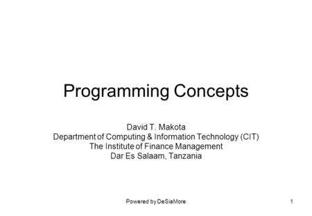 Powered by DeSiaMore1 Programming Concepts David T. Makota Department of Computing & Information Technology (CIT) The Institute of Finance Management Dar.