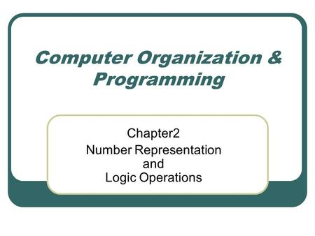 Computer Organization & Programming Chapter2 Number Representation and Logic Operations.