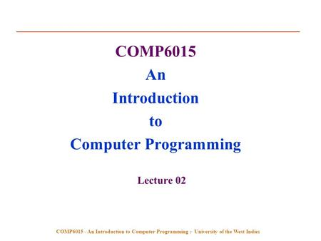 COMP6015 - An Introduction to Computer Programming : University of the West Indies COMP6015 An Introduction to Computer Programming Lecture 02.