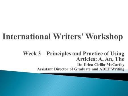 Week 3 – Principles and Practice of Using Articles: A, An, The Dr. Erica Cirillo-McCarthy Assistant Director of Graduate and ADEP Writing.