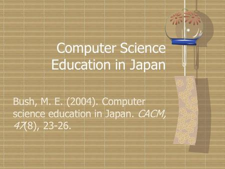 Computer Science Education in Japan Bush, M. E. (2004). Computer science education in Japan. CACM, 47(8), 23-26.