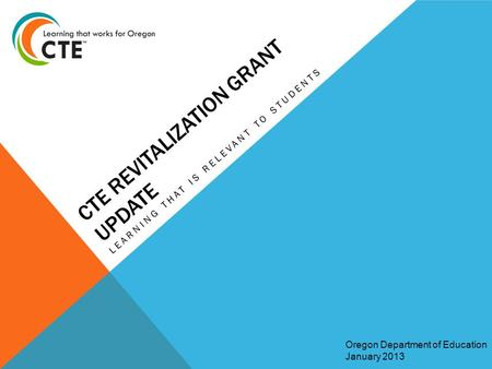 CTE REVITALIZATION GRANT UPDATE LEARNING THAT IS RELEVANT TO STUDENTS Oregon Department of Education January 2013.