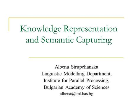 Knowledge Representation and Semantic Capturing Albena Strupchanska Linguistic Modelling Department, Institute for Parallel Processing, Bulgarian Academy.