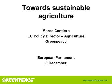 Greenpeace European Unit Towards sustainable agriculture Marco Contiero EU Policy Director – Agriculture Greenpeace European Parliament 8 December.