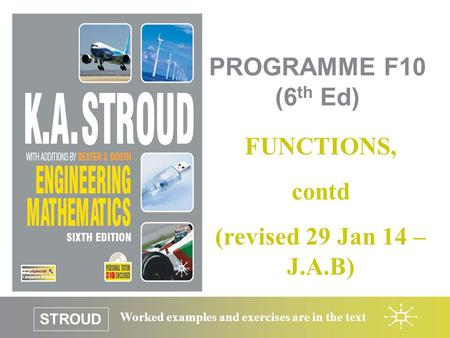 STROUD Worked examples and exercises are in the text PROGRAMME F10 (6 th Ed) FUNCTIONS, contd (revised 29 Jan 14 – J.A.B)