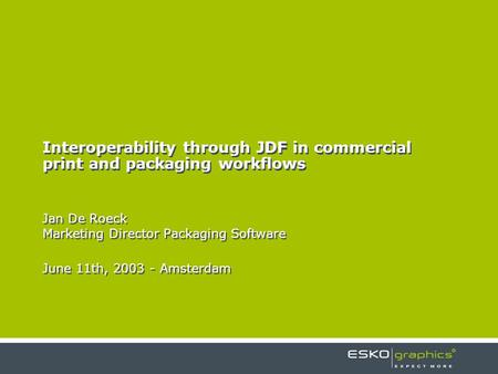 Interoperability through JDF in commercial print and packaging workflows Jan De Roeck Marketing Director Packaging Software June 11th, 2003 - Amsterdam.