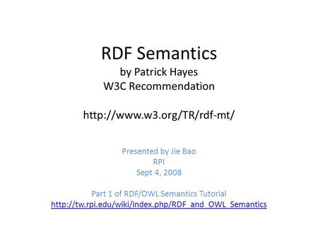RDF Semantics by Patrick Hayes W3C Recommendation  Presented by Jie Bao RPI Sept 4, 2008 Part 1 of RDF/OWL Semantics Tutorial.