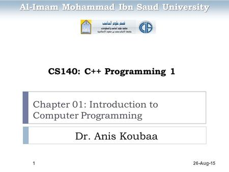 Chapter 01: Introduction to Computer Programming Dr. Anis Koubaa 26-Aug-151 CS140: C++ Programming 1 Al-Imam Mohammad Ibn Saud University.