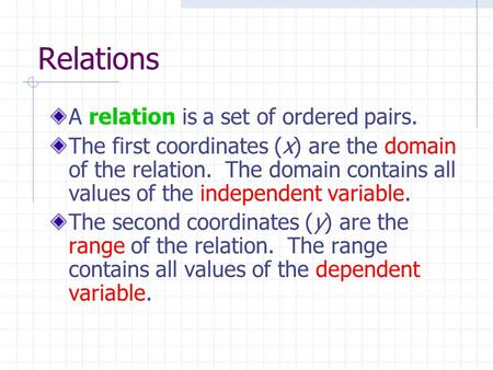 Relations A relation is a set of ordered pairs. The first coordinates (x) are the domain of the relation. The domain contains all values of the independent.