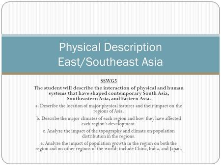 SSWG5 The student will describe the interaction of physical and human systems that have shaped contemporary South Asia, Southeastern Asia, and Eastern.