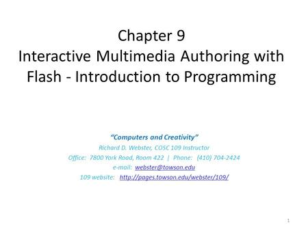 "Chapter 9 Interactive Multimedia Authoring with Flash - Introduction to Programming ""Computers and Creativity"" Richard D. Webster, COSC 109 Instructor."