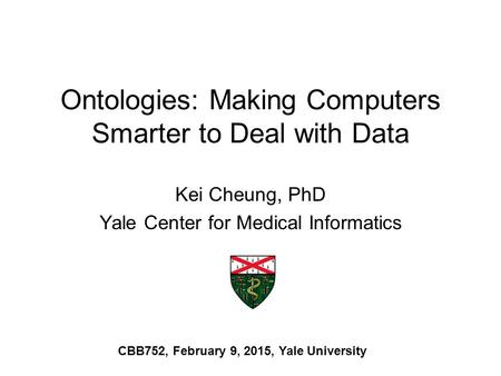 Ontologies: Making Computers Smarter to Deal with Data Kei Cheung, PhD Yale Center for Medical Informatics CBB752, February 9, 2015, Yale University.