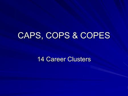 CAPS, COPS & COPES 14 Career Clusters. What do they test? Caps – Abilities Cops – Interests Copes – Values.