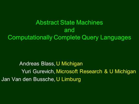 Abstract State Machines and Computationally Complete Query Languages Andreas Blass,U Michigan Yuri Gurevich,Microsoft Research & U Michigan Jan Van den.