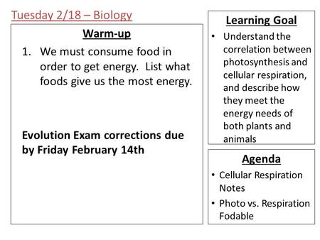 Tuesday 2/18 – Biology Warm-up 1.We must consume food in order to get energy. List what foods give us the most energy. Evolution Exam corrections due by.