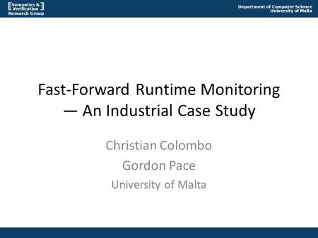 Semantics & Verification Research Group Department of Computer Science University of Malta Fast-Forward Runtime Monitoring — An Industrial Case Study Christian.
