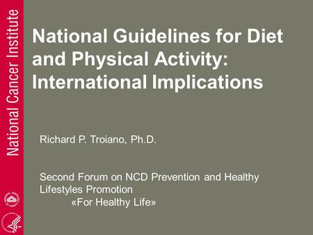 National Guidelines for Diet and Physical Activity: International Implications Richard P. Troiano, Ph.D. Second Forum on NCD Prevention and Healthy Lifestyles.