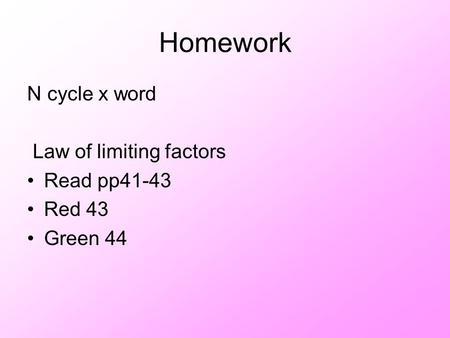 Homework N cycle x word Law of limiting factors Read pp41-43 Red 43 Green 44.