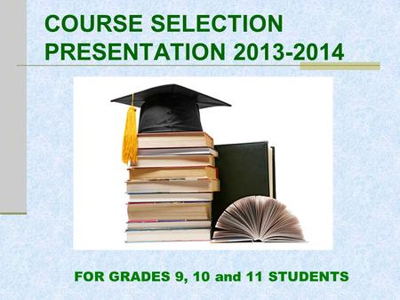 COURSE SELECTION PRESENTATION 2013-2014 FOR GRADES 9, 10 and 11 STUDENTS.