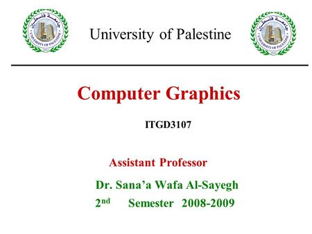 Computer Graphics Assistant Professor Dr. Sana'a Wafa Al-Sayegh 2 nd Semester 2008-2009 ITGD3107 University of Palestine.