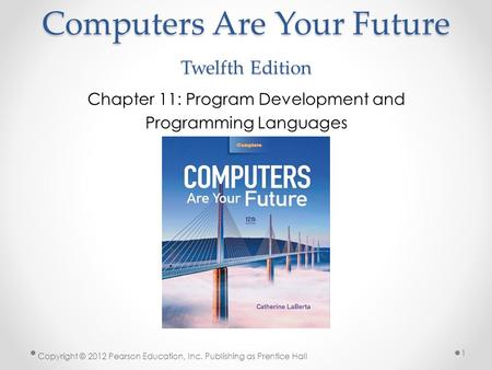 Computers Are Your Future Twelfth Edition Chapter 11: Program Development and Programming Languages Copyright © 2012 Pearson Education, Inc. Publishing.