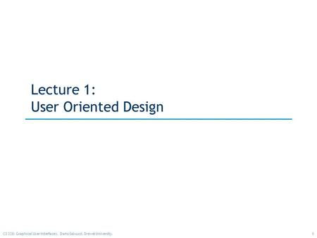 1CS 338: Graphical User Interfaces. Dario Salvucci, Drexel University. Lecture 1: User Oriented Design.