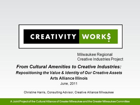 Milwaukee Regional Creative Industries Project A Joint Project of the Cultural Alliance of Greater Milwaukee and the Greater Milwaukee Committee From Cultural.